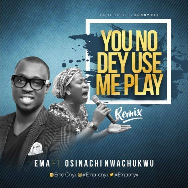 You No Dey Use Me Play Ema